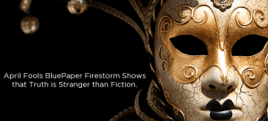 April Fools BluePaper Firestorm Shows that Truth is Stranger than Fiction.